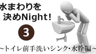 水まわりを決めNight!其の3~トイレ前手洗いシンク・水栓編~
