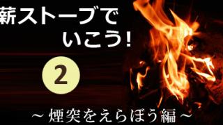 薪ストーブでいこう!其の弐~煙突をえらぼう編~