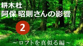 耕木杜 阿保 昭則さんの影響 其の弐 ~ロフトを真似る編~