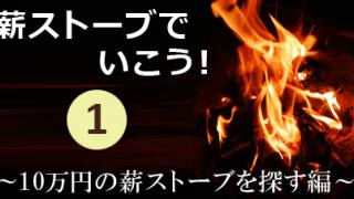 薪ストーブでいこう!其の一~10万円の薪ストーブを探す編~