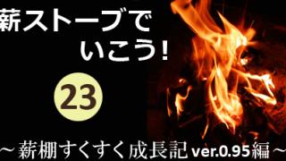 薪ストーブでいこう!其の弐拾参~薪棚すくすく成長期ver.0.95 編~