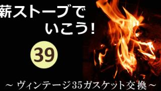 薪ストーブでいこう!其の参拾九~ヴィンテージ35扉ガスケット交換~